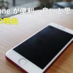 iPhoneが便利・良いと思う11の理由。Androidと悩んでいる方、iPhoneをもっと活用したいと思っている方へ。