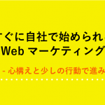 すぐに自社で始められるWebマーケティング Vol.1 -心構えと少しの行動で進み出せる