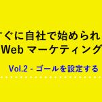 すぐに自社で始められるWebマーケティング Vol.2 -ゴールを設定する
