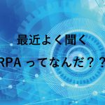 最近よく聞くRPAってなんだ??